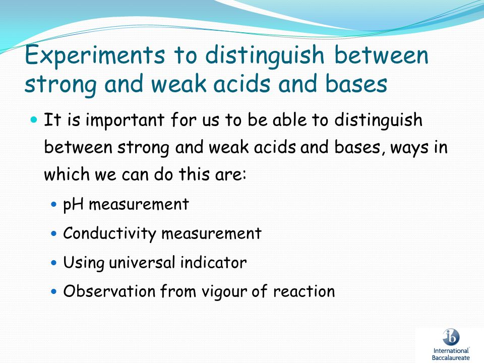 Experiments to distinguish between strong and weak acids and bases It is important for us to be able to distinguish between strong and weak acids and