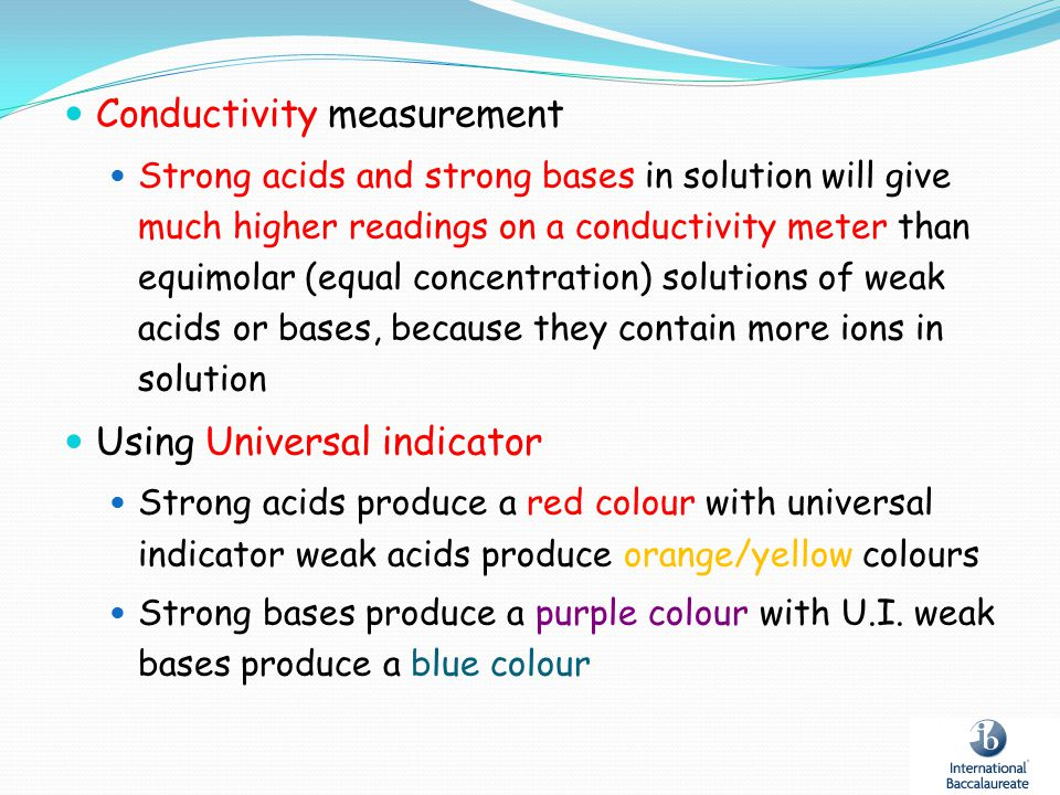 Conductivity measurement Strong acids and strong bases in solution will give much higher readings on a conductivity meter than equimolar (equal concen