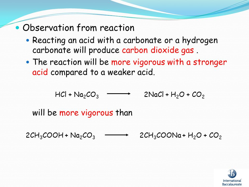 Observation from reaction Reacting an acid with a carbonate or a hydrogen carbonate will produce carbon dioxide gas. The reaction will be more vigorou
