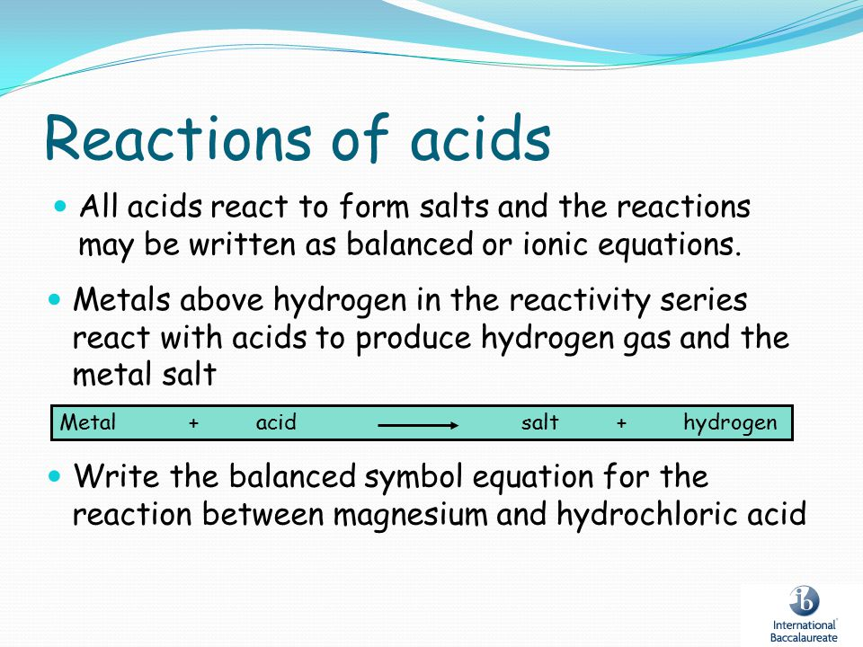 Reactions of acids All acids react to form salts and the reactions may be written as balanced or ionic equations. Metal+acidsalt+hydrogen Write the ba