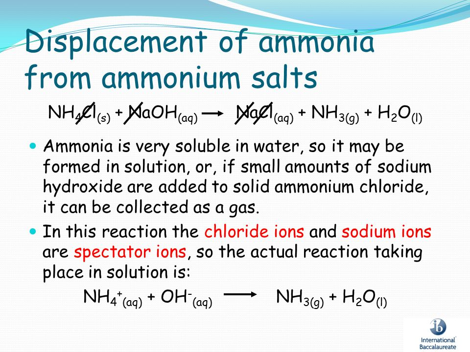 Displacement of ammonia from ammonium salts NH 4 Cl (s) + NaOH (aq) NaCl (aq) + NH 3(g) + H 2 O (l) Ammonia is very soluble in water, so it may be for