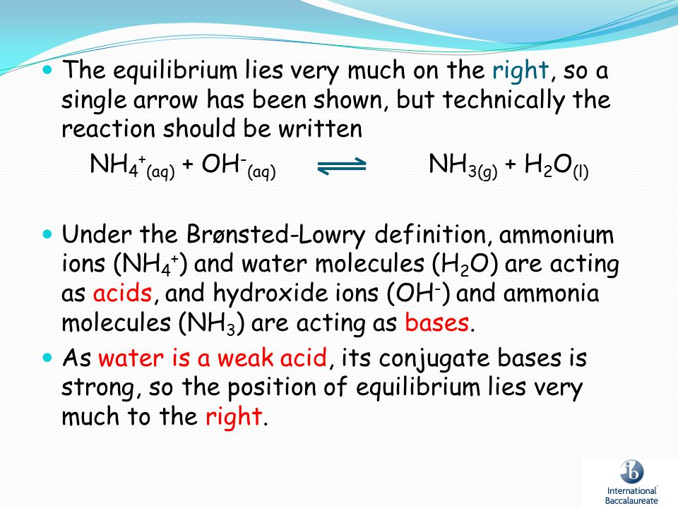 The equilibrium lies very much on the right, so a single arrow has been shown, but technically the reaction should be written NH 4 + (aq) + OH - (aq)