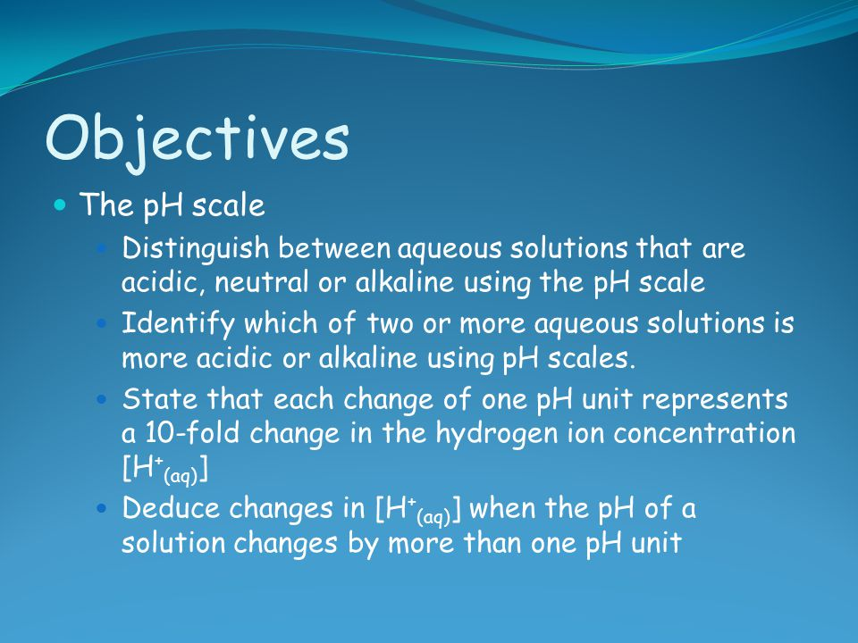 Objectives The pH scale Distinguish between aqueous solutions that are acidic, neutral or alkaline using the pH scale Identify which of two or more aq