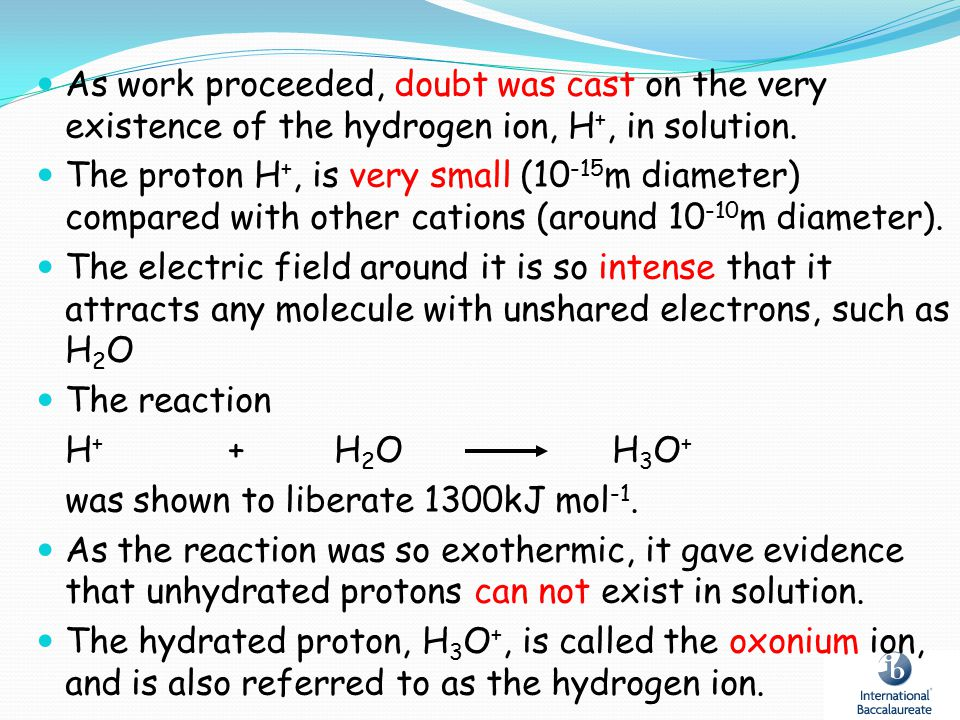 As work proceeded, doubt was cast on the very existence of the hydrogen ion, H +, in solution. The proton H +, is very small (10 -15 m diameter) compa