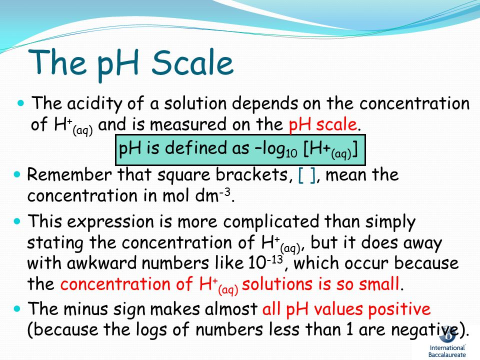 The pH Scale The acidity of a solution depends on the concentration of H + (aq) and is measured on the pH scale. pH is defined as –log 10 [H+ (aq) ] R
