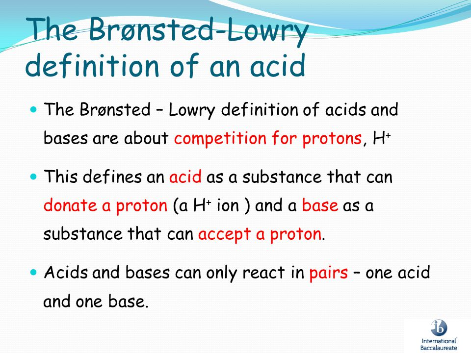 The Brønsted-Lowry definition of an acid The Brønsted – Lowry definition of acids and bases are about competition for protons, H + This defines an aci
