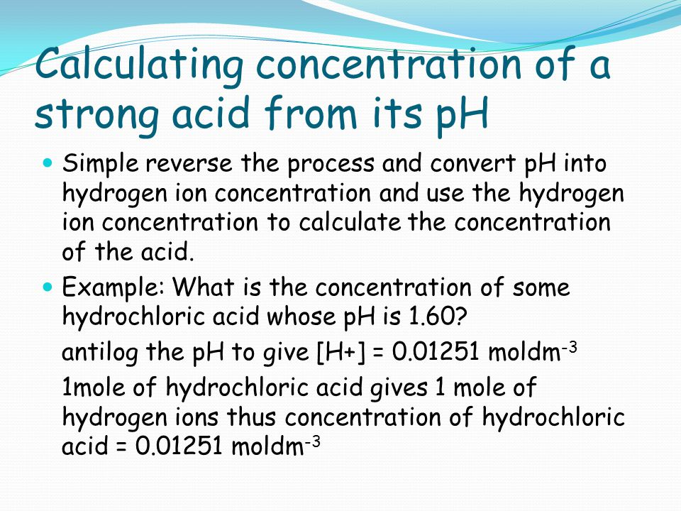 Calculating concentration of a strong acid from its pH Simple reverse the process and convert pH into hydrogen ion concentration and use the hydrogen