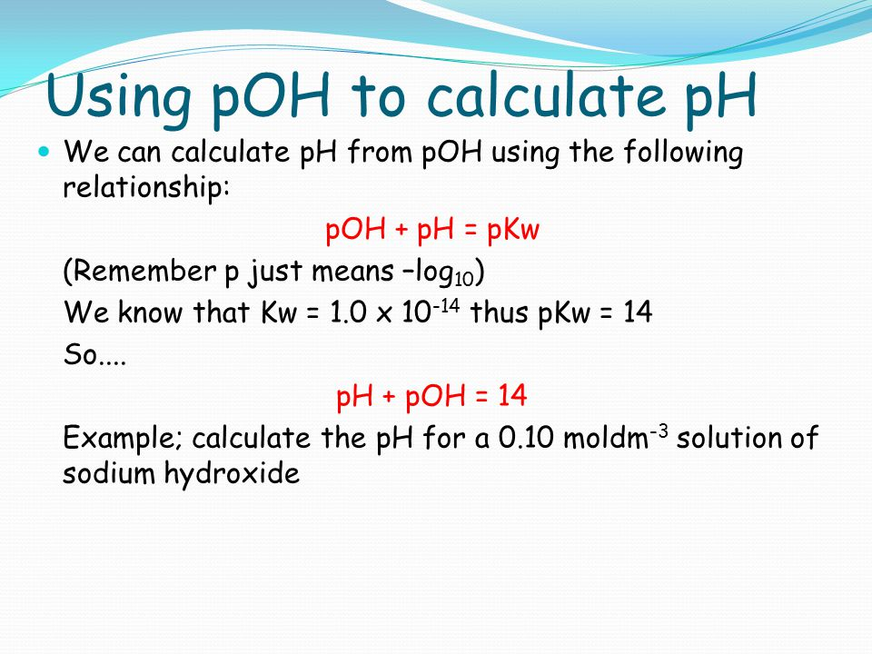 Using pOH to calculate pH We can calculate pH from pOH using the following relationship: pOH + pH = pKw (Remember p just means –log 10 ) We know that