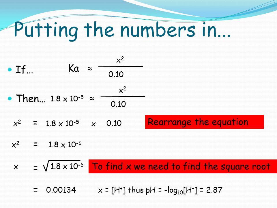 Putting the numbers in... If... Then... Ka ≈ x2x2 0.10 1.8 x 10 -5 ≈ x2x2 0.10 1.8 x 10 -5 = x2x2 0.10 x x2x2 = 1.8 x 10 -6 x = = 0.00134 Rearrange th