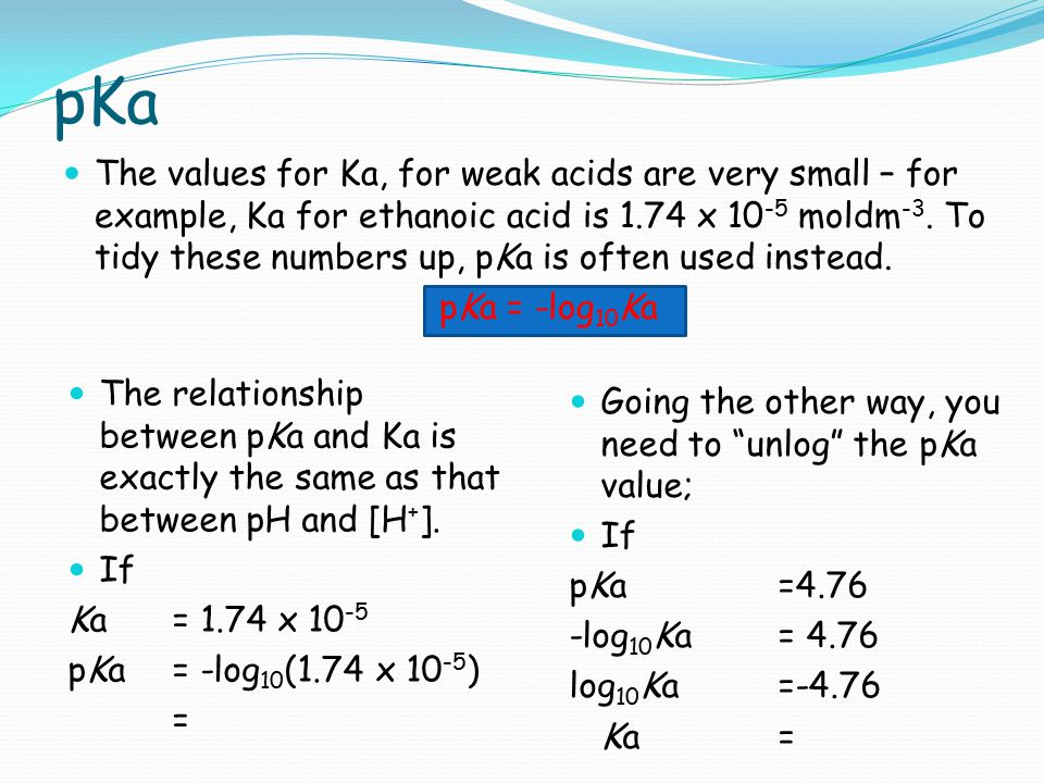 pKa The values for Ka, for weak acids are very small – for example, Ka for ethanoic acid is 1.74 x 10 -5 moldm -3. To tidy these numbers up, pKa is of