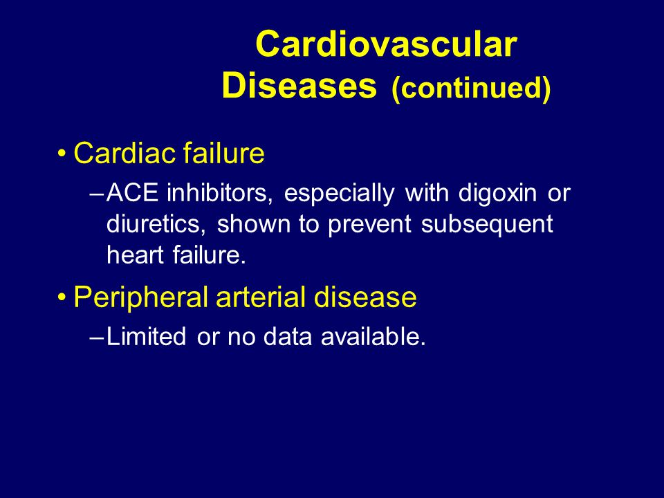 Cardiovascular Diseases (continued) Cardiac failure –ACE inhibitors, especially with digoxin or diuretics, shown to prevent subsequent heart failure.