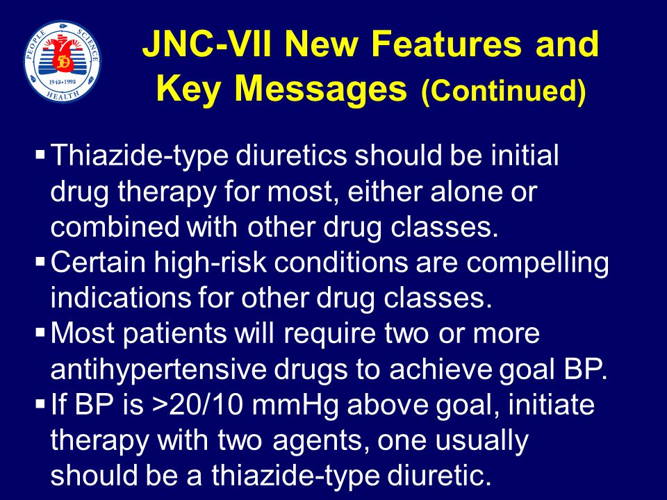 JNC-VII New Features and Key Messages (Continued)  Thiazide-type diuretics should be initial drug therapy for most, either alone or combined with other drug classes.