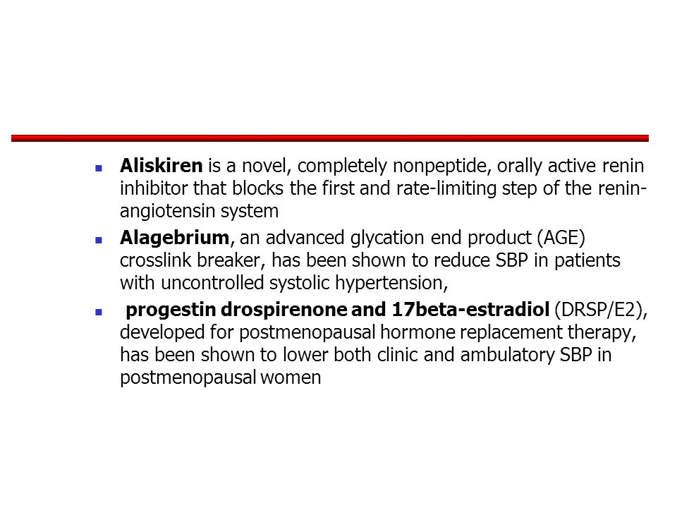 Aliskiren is a novel, completely nonpeptide, orally active renin inhibitor that blocks the first and rate-limiting step of the renin- angiotensin system Alagebrium, an advanced glycation end product (AGE) crosslink breaker, has been shown to reduce SBP in patients with uncontrolled systolic hypertension, progestin drospirenone and 17beta-estradiol (DRSP/E2), developed for postmenopausal hormone replacement therapy, has been shown to lower both clinic and ambulatory SBP in postmenopausal women