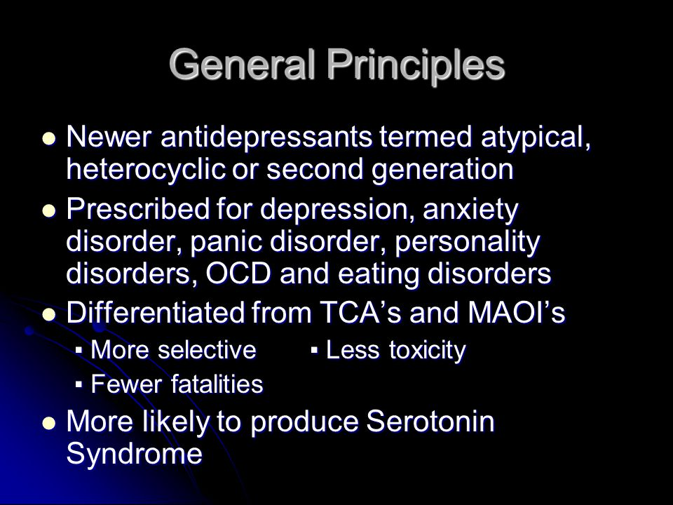 General Principles No cardiotoxicity or conduction delays that are seen with TCA's No cardiotoxicity or conduction delays that are seen with TCA's No associated tyramine reactions like MAOI's No associated tyramine reactions like MAOI's Negligible affinity for acetylcholine, dopamine, GABA-A, glutamate or β- adrenergic receptors Negligible affinity for acetylcholine, dopamine, GABA-A, glutamate or β- adrenergic receptors Higher safety margin than MAOI's and TCA's Higher safety margin than MAOI's and TCA's