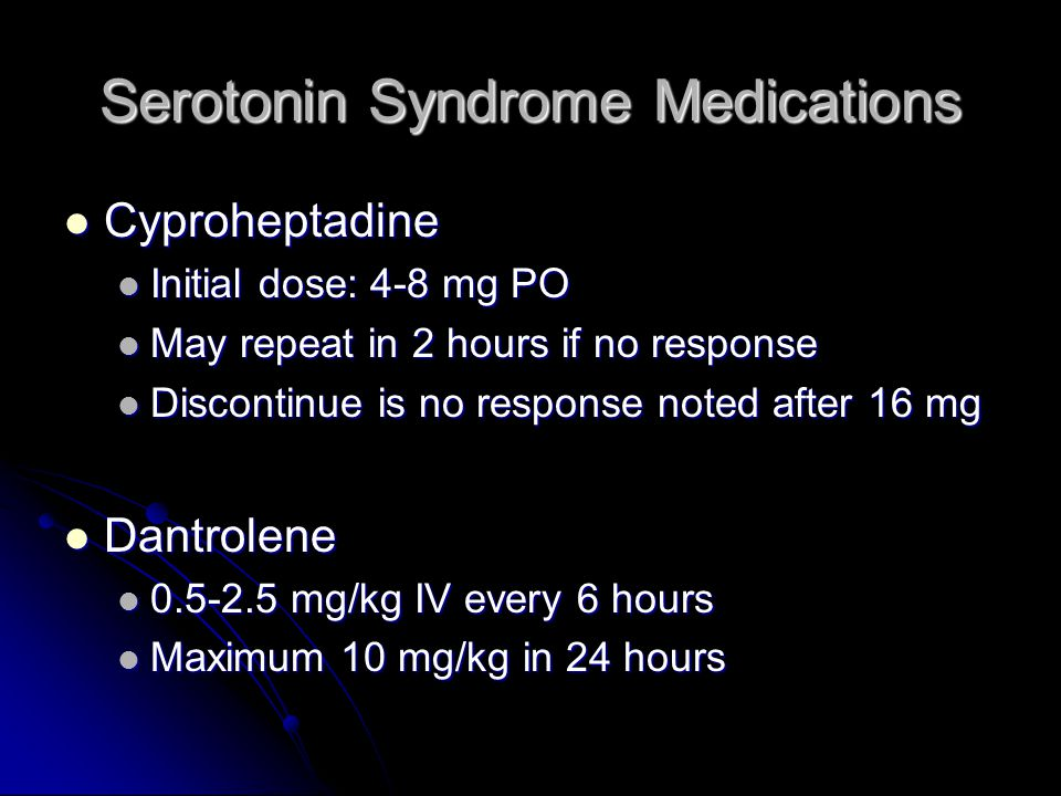 Serotonin Syndrome Medications Cyproheptadine Cyproheptadine Initial dose: 4-8 mg PO Initial dose: 4-8 mg PO May repeat in 2 hours if no response May repeat in 2 hours if no response Discontinue is no response noted after 16 mg Discontinue is no response noted after 16 mg Dantrolene Dantrolene 0.5-2.5 mg/kg IV every 6 hours 0.5-2.5 mg/kg IV every 6 hours Maximum 10 mg/kg in 24 hours Maximum 10 mg/kg in 24 hours