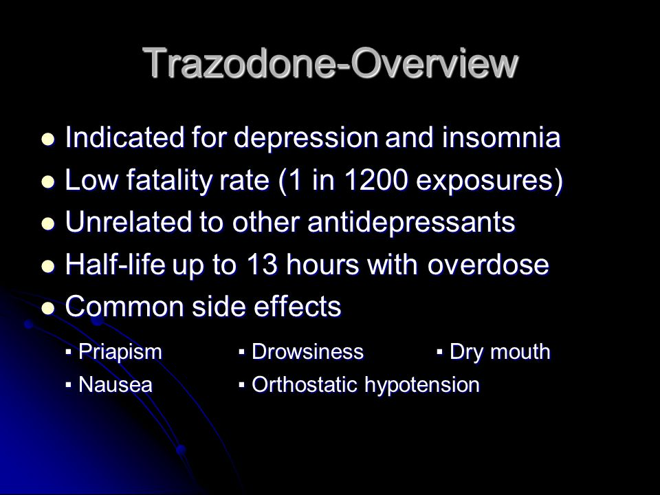 Trazodone-Acute Overdose No established toxic dose-no serious toxicity up to 2 grams No established toxic dose-no serious toxicity up to 2 grams Most common is CNS depression Most common is CNS depression Severe Ingestion Severe Ingestion ▪ Ataxia▪ Dizziness▪ Seizures ▪ Coma▪ Hypotension Treatment Treatment ▪ Supportive ▪ Charcoal ▪ Lavage for massive ingestion