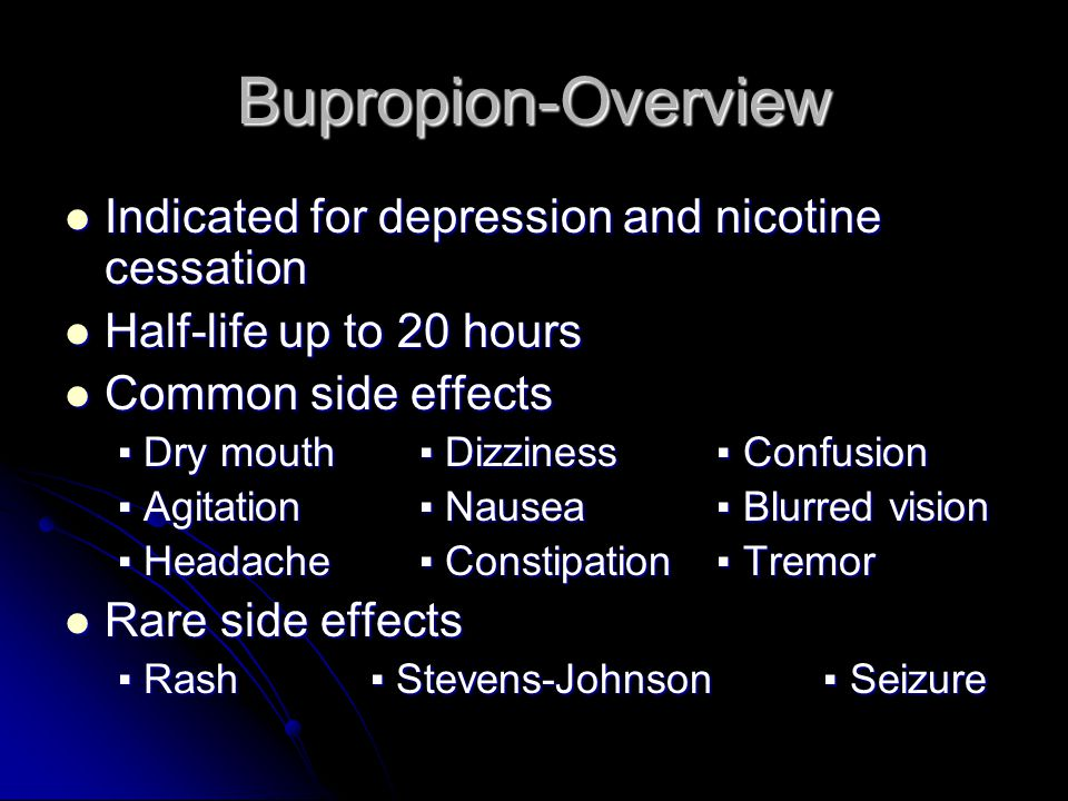 Bupropion-Overview Indicated for depression and nicotine cessation Indicated for depression and nicotine cessation Half-life up to 20 hours Half-life