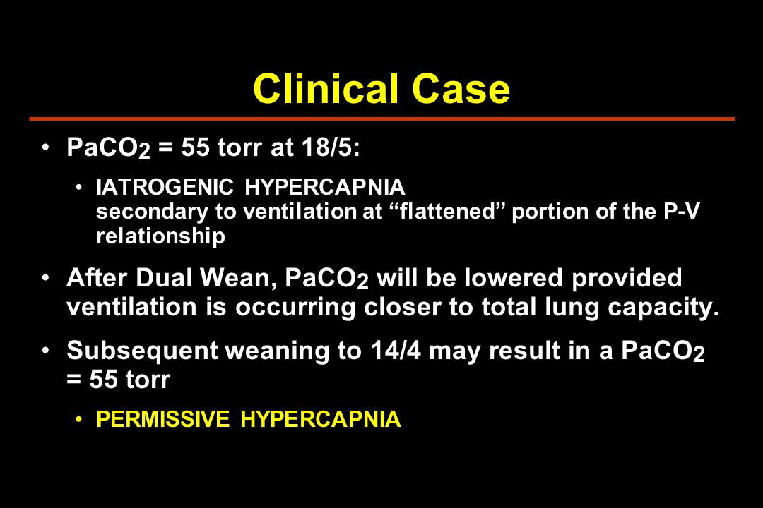 Clinical Case PaCO 2 = 55 torr at 18/5: IATROGENIC HYPERCAPNIA secondary to ventilation at flattened portion of the P-V relationship After Dual Wean, PaCO 2 will be lowered provided ventilation is occurring closer to total lung capacity.