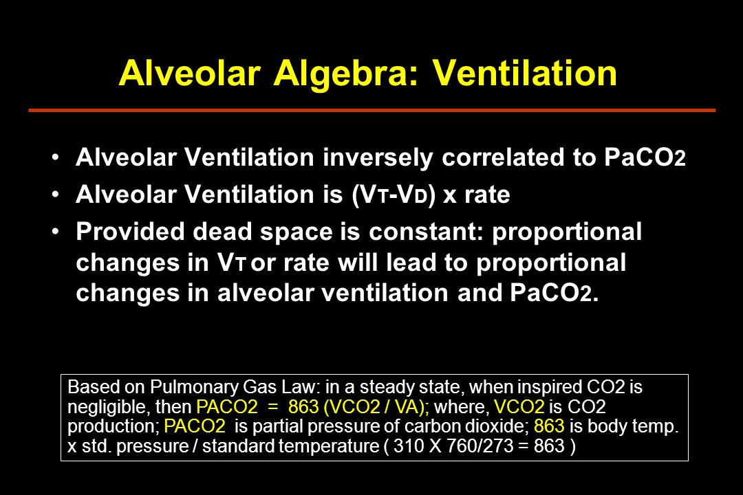 Alveolar Algebra: Ventilation Alveolar Ventilation inversely correlated to PaCO 2 Alveolar Ventilation is (V T -V D ) x rate Provided dead space is constant: proportional changes in V T or rate will lead to proportional changes in alveolar ventilation and PaCO 2.