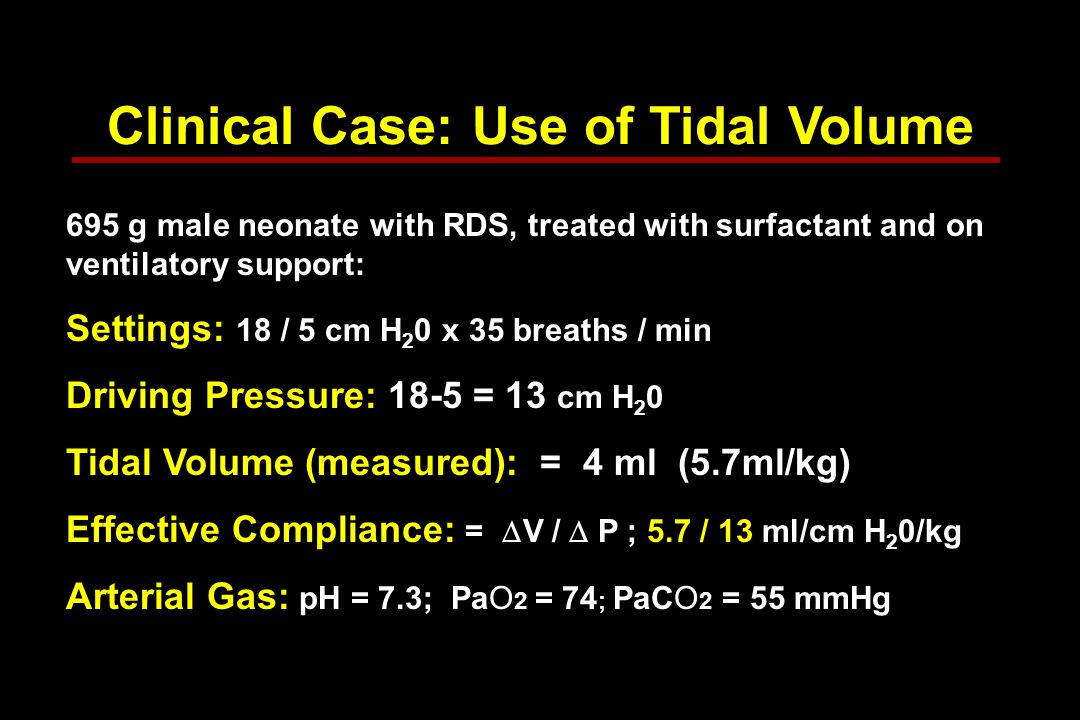 Clinical Case: Use of Tidal Volume 695 g male neonate with RDS, treated with surfactant and on ventilatory support: Settings: 18 / 5 cm H 2 0 x 35 breaths / min Driving Pressure: 18-5 = 13 cm H 2 0 Tidal Volume (measured): = 4 ml (5.7ml/kg) Effective Compliance: =  V /  P ; 5.7 / 13 ml/cm H 2 0/kg Arterial Gas: pH = 7.3; PaO 2 = 74 ; PaCO 2 = 55 mmHg