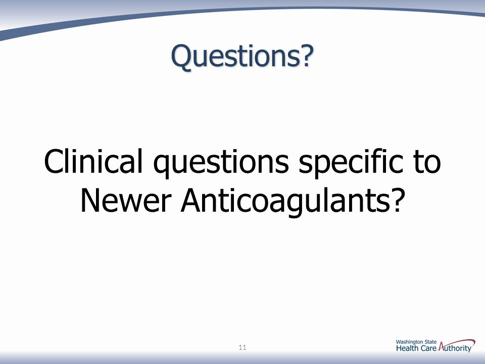 Questions? Clinical questions specific to Newer Anticoagulants? 11