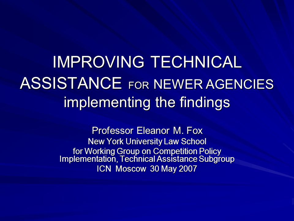 IMPROVING TECHNICAL ASSISTANCE FOR NEWER AGENCIES implementing the findings Professor Eleanor M. Fox New York University Law School for Working Group