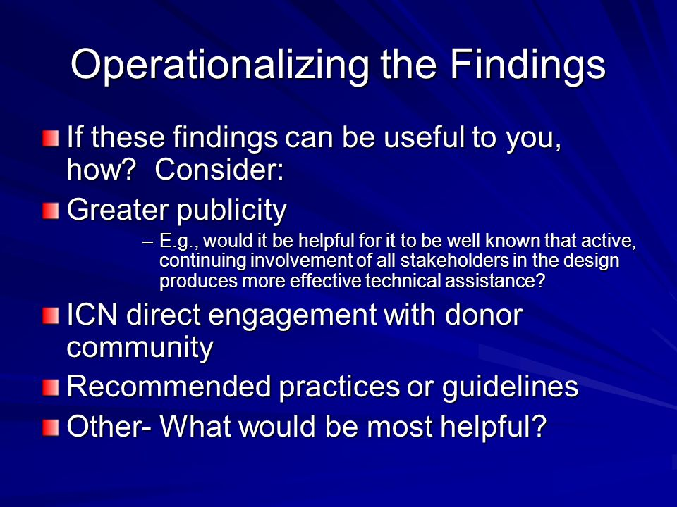 Operationalizing the Findings If these findings can be useful to you, how? Consider: Greater publicity –E.g., would it be helpful for it to be well kn
