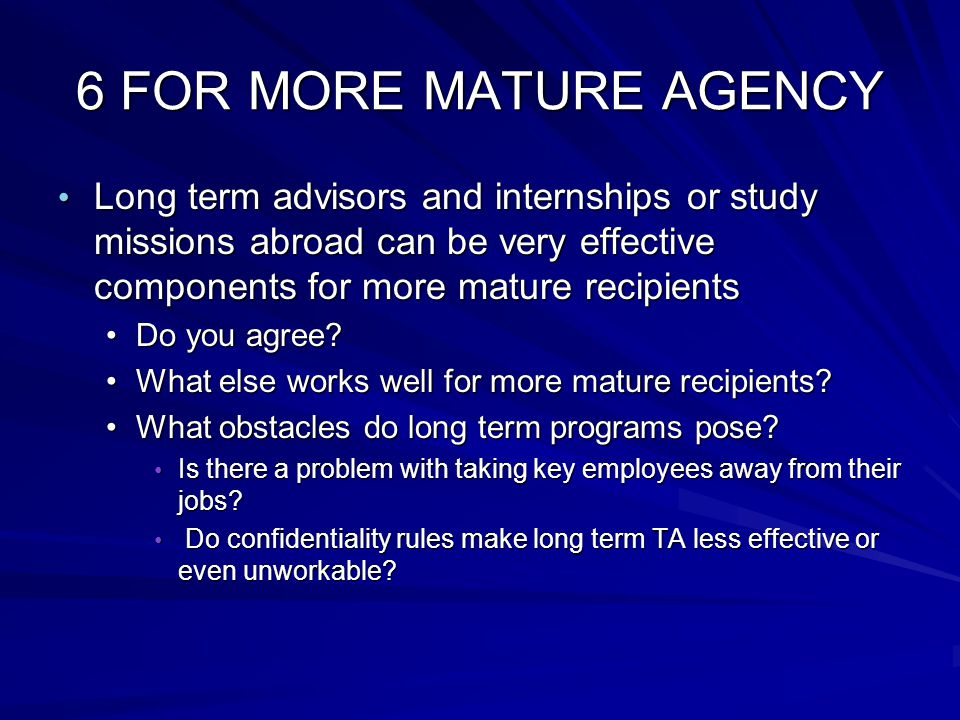 6 FOR MORE MATURE AGENCY Long term advisors and internships or study missions abroad can be very effective components for more mature recipients Long term advisors and internships or study missions abroad can be very effective components for more mature recipients Do you agree?Do you agree.