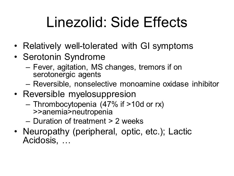 Linezolid: Side Effects Relatively well-tolerated with GI symptoms Serotonin Syndrome –Fever, agitation, MS changes, tremors if on serotonergic agents –Reversible, nonselective monoamine oxidase inhibitor Reversible myelosuppresion –Thrombocytopenia (47% if >10d or rx) >>anemia>neutropenia –Duration of treatment > 2 weeks Neuropathy (peripheral, optic, etc.); Lactic Acidosis, …