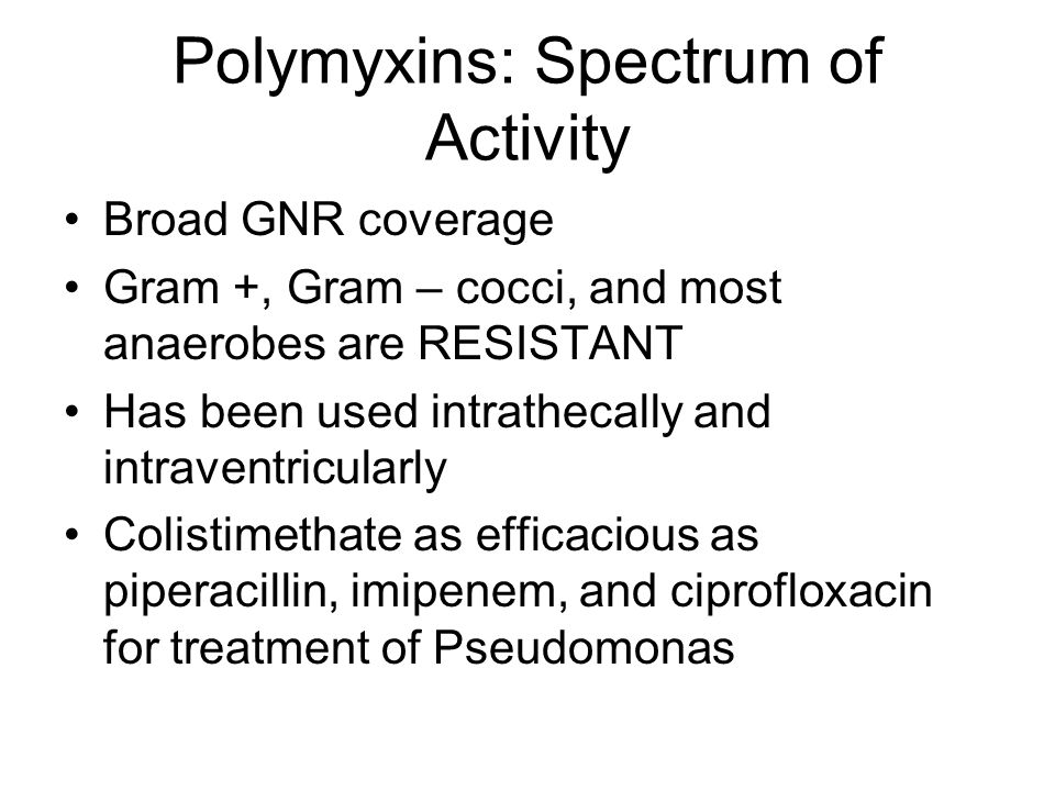 Polymyxins: Spectrum of Activity Broad GNR coverage Gram +, Gram – cocci, and most anaerobes are RESISTANT Has been used intrathecally and intraventricularly Colistimethate as efficacious as piperacillin, imipenem, and ciprofloxacin for treatment of Pseudomonas