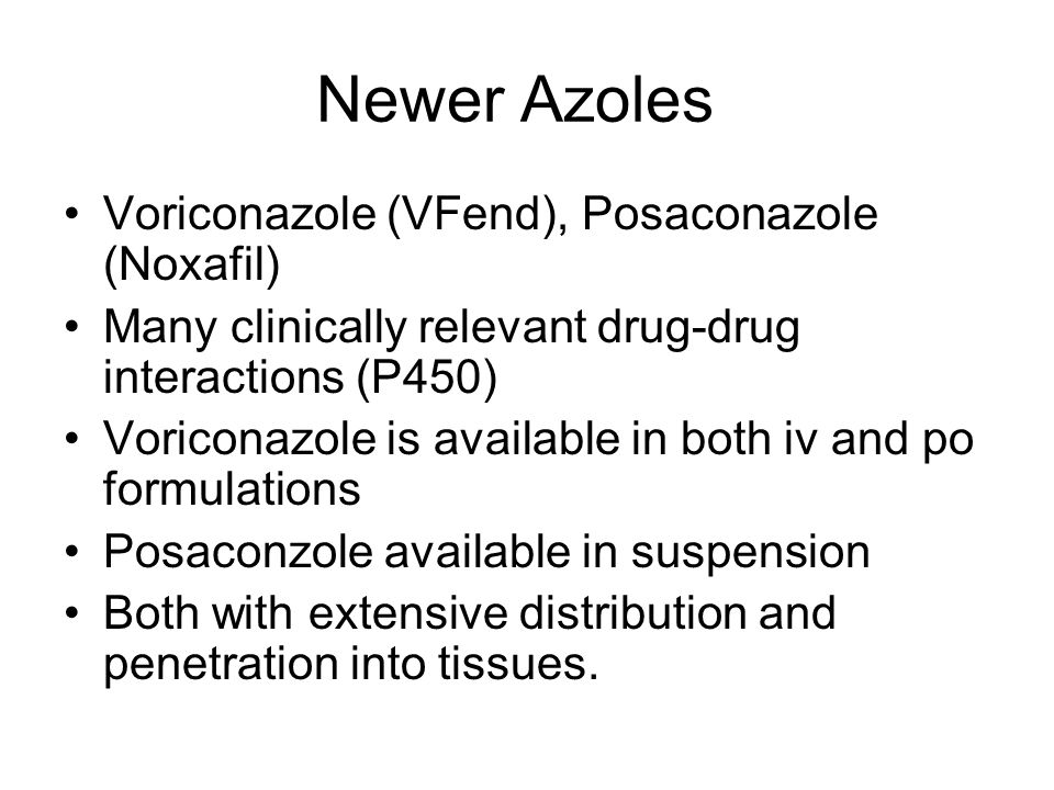 Newer Azoles Voriconazole (VFend), Posaconazole (Noxafil) Many clinically relevant drug-drug interactions (P450) Voriconazole is available in both iv and po formulations Posaconzole available in suspension Both with extensive distribution and penetration into tissues.
