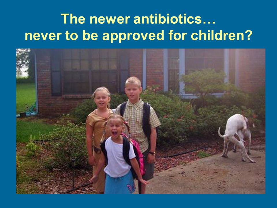 The newer antibiotics… never to be approved for children?