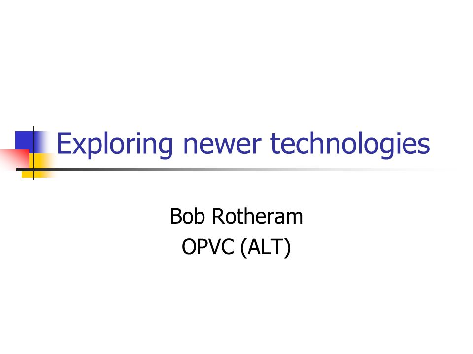Exploring newer technologies Bob Rotheram OPVC (ALT)