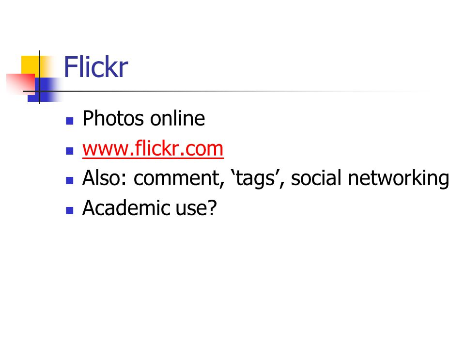 Flickr Photos online www.flickr.com Also: comment, 'tags', social networking Academic use