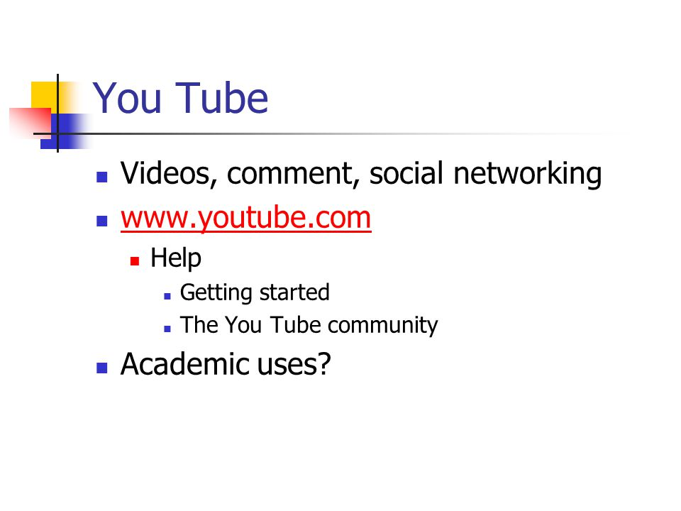 You Tube Videos, comment, social networking www.youtube.com Help Getting started The You Tube community Academic uses