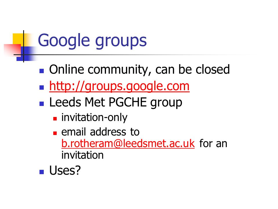 Google groups Online community, can be closed http://groups.google.com Leeds Met PGCHE group invitation-only email address to b.rotheram@leedsmet.ac.uk for an invitation b.rotheram@leedsmet.ac.uk Uses
