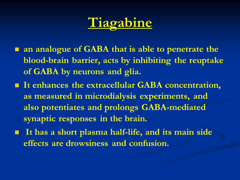TIAGABINE MOA Blocks GABA reuptake Uses Partial seizure Side effects Drowsiness and confusion Tremors and difficulty to conc.
