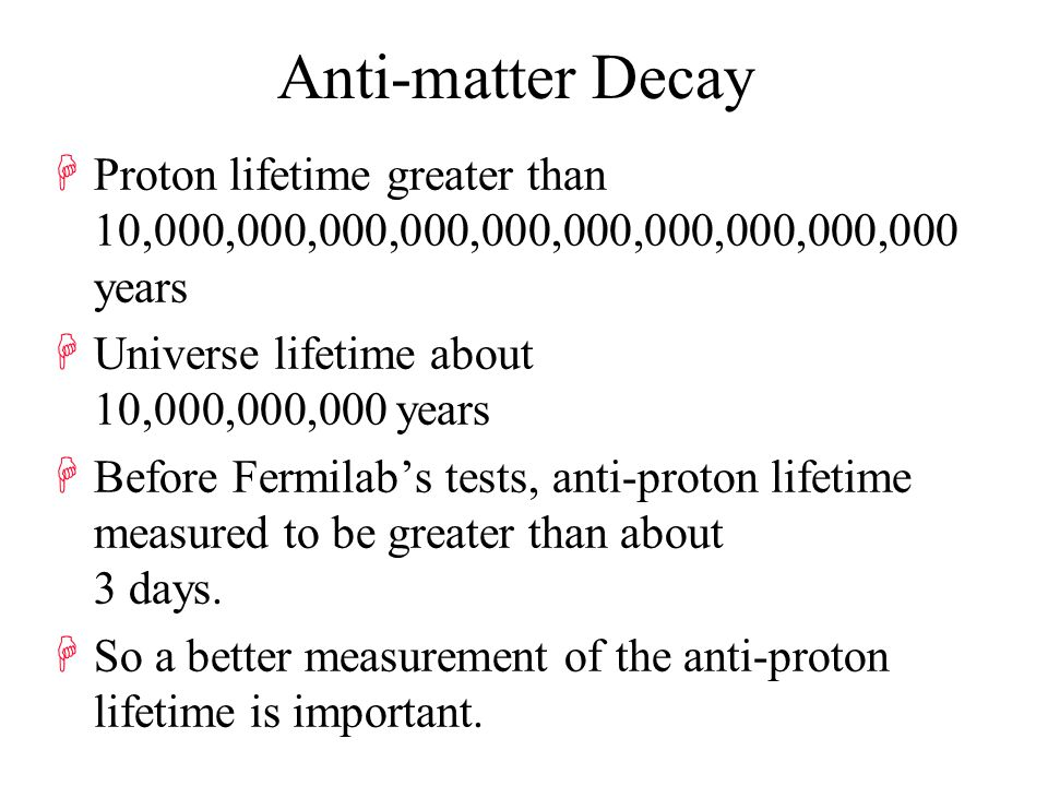 Anti-matter Decay HProton lifetime greater than 10,000,000,000,000,000,000,000,000,000,000 years HUniverse lifetime about 10,000,000,000 years HBefore Fermilab's tests, anti-proton lifetime measured to be greater than about 3 days.