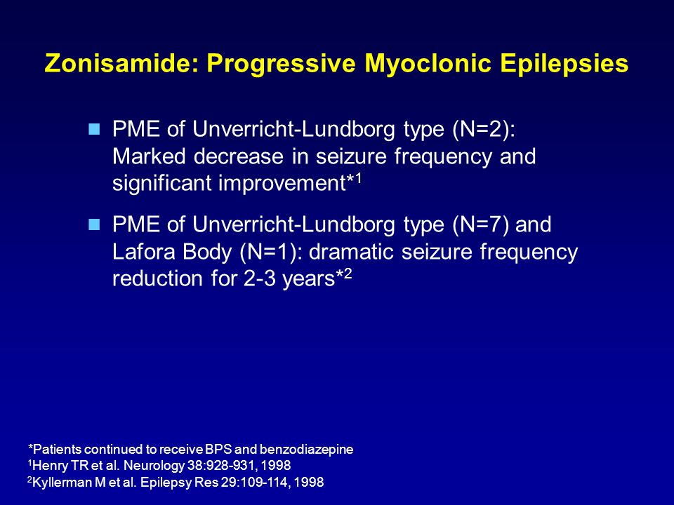 Zonisamide: Progressive Myoclonic Epilepsies PME of Unverricht-Lundborg type (N=2): Marked decrease in seizure frequency and significant improvement* 1 PME of Unverricht-Lundborg type (N=7) and Lafora Body (N=1): dramatic seizure frequency reduction for 2-3 years* 2 *Patients continued to receive BPS and benzodiazepine 1 Henry TR et al.