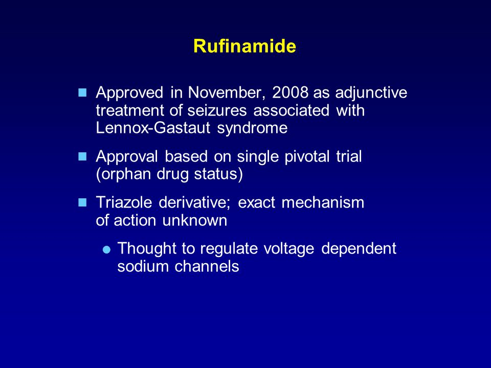 Rufinamide Approved in November, 2008 as adjunctive treatment of seizures associated with Lennox-Gastaut syndrome Approval based on single pivotal trial (orphan drug status) Triazole derivative; exact mechanism of action unknown  Thought to regulate voltage dependent sodium channels