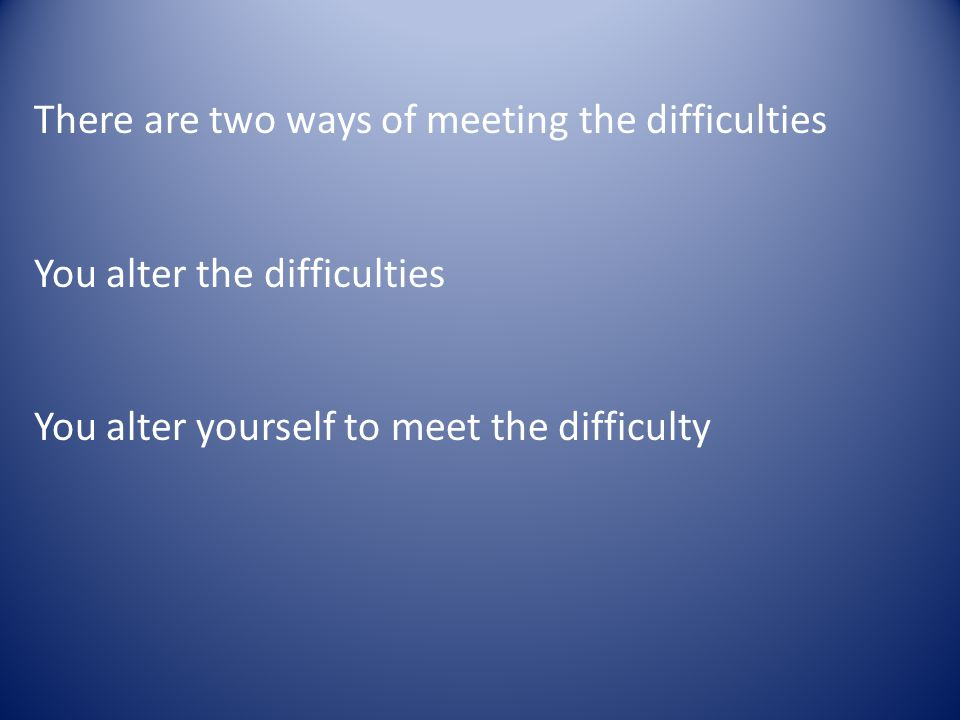 There are two ways of meeting the difficulties You alter the difficulties You alter yourself to meet the difficulty