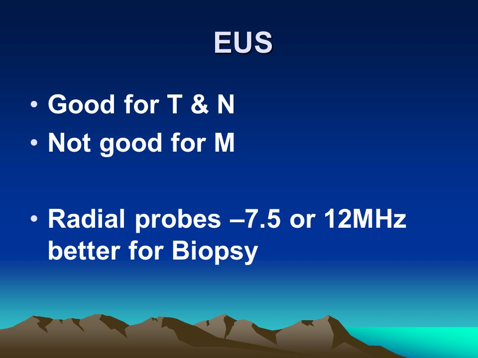 EUS EUS Good for T & N Not good for M Radial probes –7.5 or 12MHz better for Biopsy