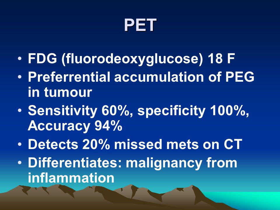 PET FDG (fluorodeoxyglucose) 18 F Preferrential accumulation of PEG in tumour Sensitivity 60%, specificity 100%, Accuracy 94% Detects 20% missed mets on CT Differentiates: malignancy from inflammation