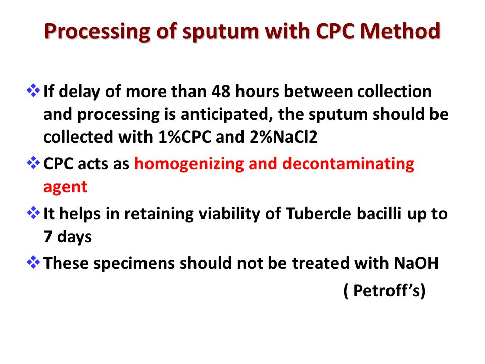Processing of sputum with CPC Method  If delay of more than 48 hours between collection and processing is anticipated, the sputum should be collected