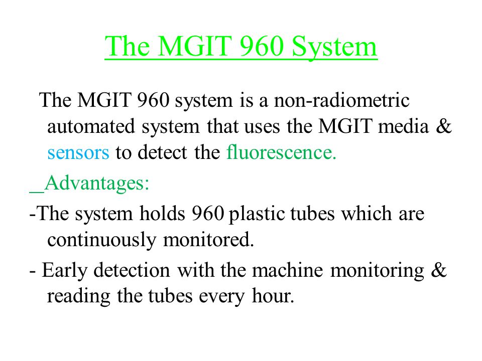 The MGIT 960 System The MGIT 960 system is a non-radiometric automated system that uses the MGIT media & sensors to detect the fluorescence. Advantage