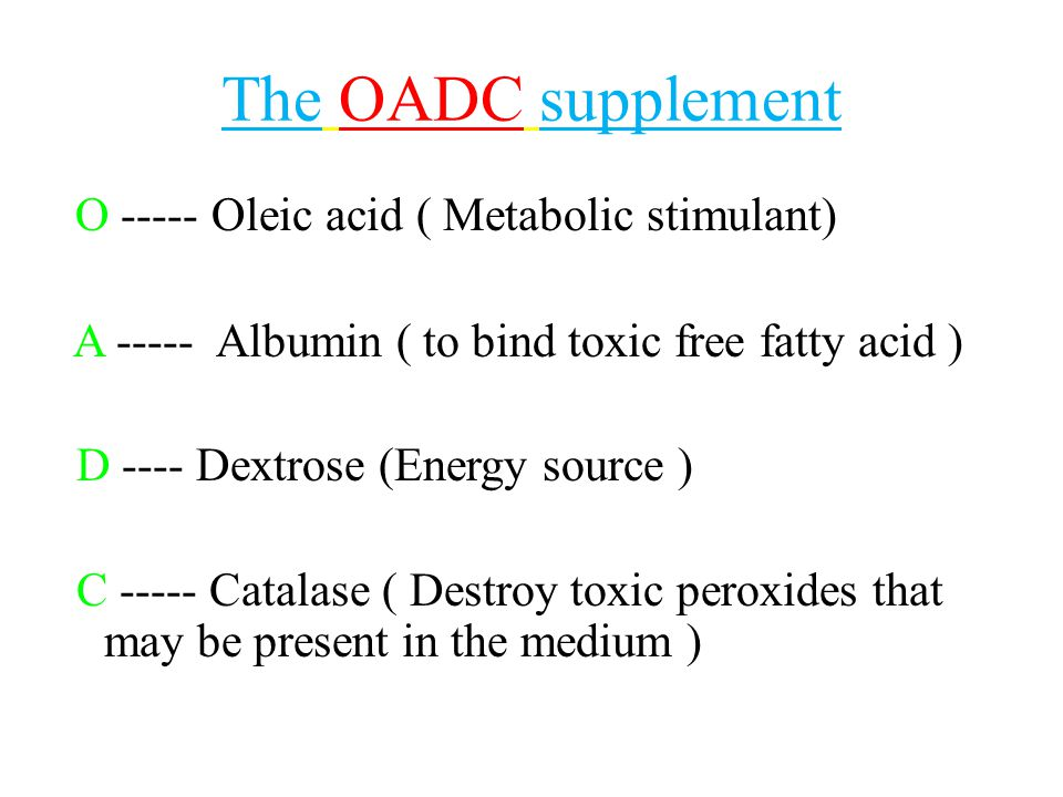 The OADC supplement O ----- Oleic acid ( Metabolic stimulant) A ----- Albumin ( to bind toxic free fatty acid ) D ---- Dextrose (Energy source ) C ---