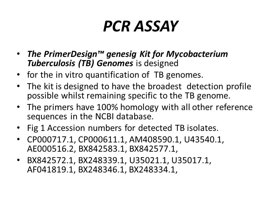 PCR ASSAY The PrimerDesign™ genesig Kit for Mycobacterium Tuberculosis (TB) Genomes is designed for the in vitro quantification of TB genomes. The kit