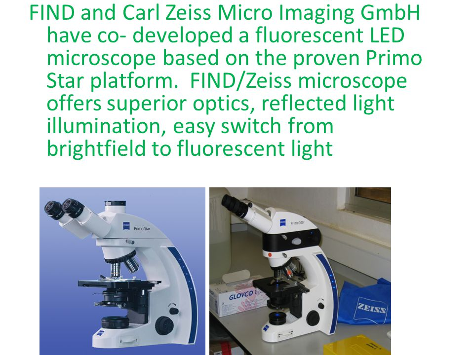 FIND and Carl Zeiss Micro Imaging GmbH have co- developed a fluorescent LED microscope based on the proven Primo Star platform. FIND/Zeiss microscope