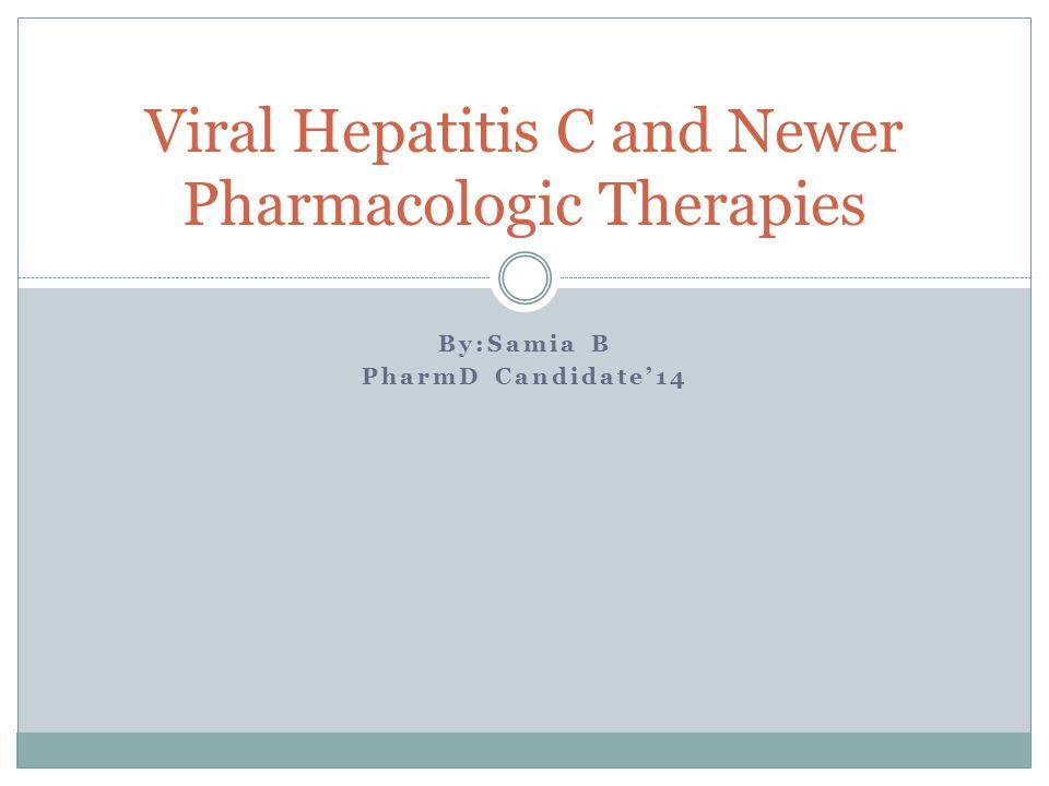By:Samia B PharmD Candidate'14 Viral Hepatitis C and Newer Pharmacologic Therapies