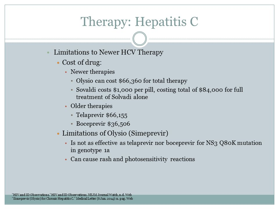 Therapy: Hepatitis C Limitations to Newer HCV Therapy Cost of drug: Newer therapies Olysio can cost $66,360 for total therapy Sovaldi costs $1,000 per